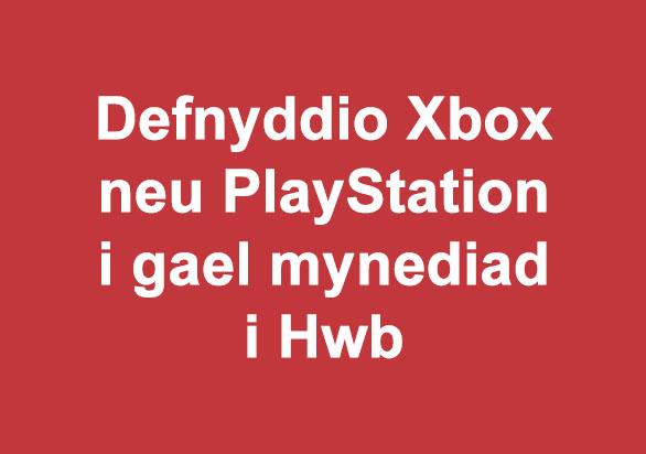 Defnyddio Xbox neu PlayStation i gael mynediad i Hwb